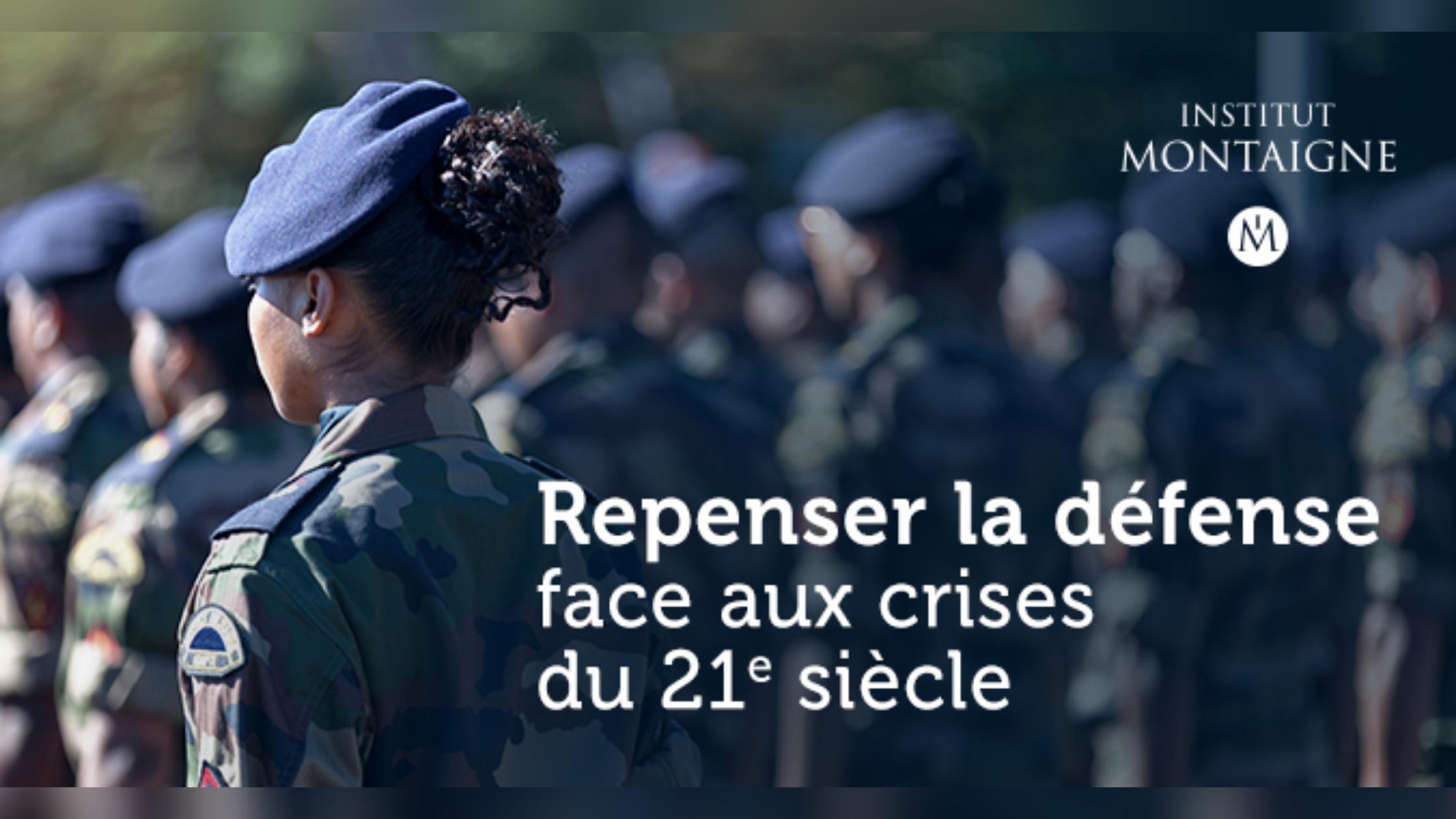 Repenser la défense face aux crises du 21e siècle |Rapport de l'Institut Montaigne (février 2021)